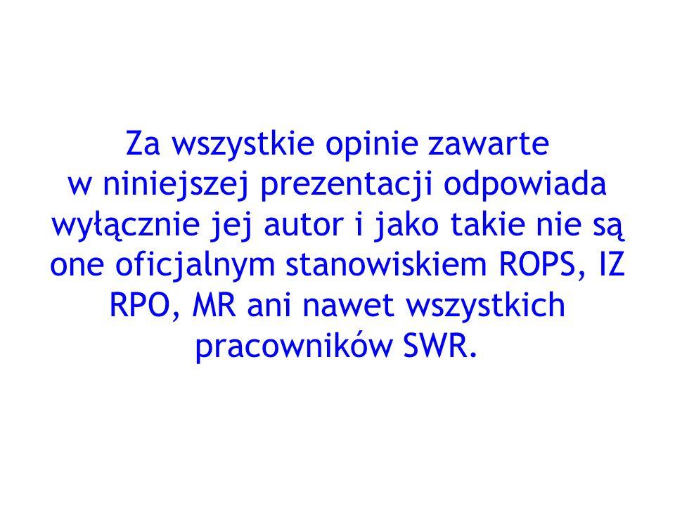 Za wszystkie opinie zawarte w niniejszej prezentacji odpowiada wyłącznie jej autor i jako takie nie są one oficjalnym stanowiskiem ROPS, IZ RPO, MR ani nawet wszystkich pracowników SWR.