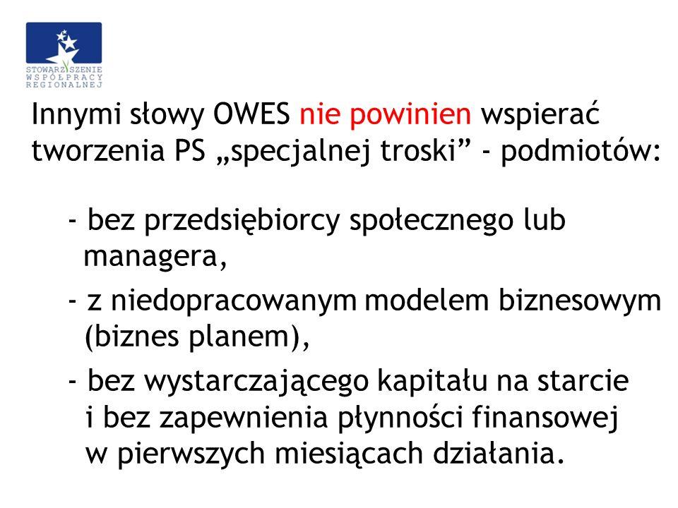 """Innymi słowy OWES nie powinien wspierać tworzenia PS """"specjalnej troski - podmiotów: - bez przedsiębiorcy społecznego lub managera, - z niedopracowanym modelem biznesowym (biznes planem), - bez wystarczającego kapitału na starcie i bez zapewnienia płynności finansowej w pierwszych miesiącach działania."""