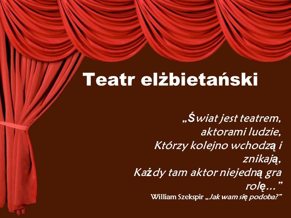 """Teatr elżbietański """" Ś wiat jest teatrem, aktorami ludzie, Którzy kolejno wchodz ą i znikaj ą, Ka ż dy tam aktor niejedn ą gra rol ę..."""" William Szeks"""