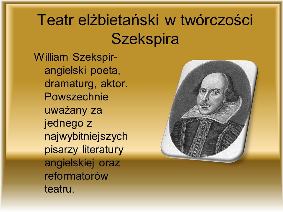Teatr elżbietański w twórczości Szekspira William Szekspir- angielski poeta, dramaturg, aktor. Powszechnie uważany za jednego z najwybitniejszych pisa
