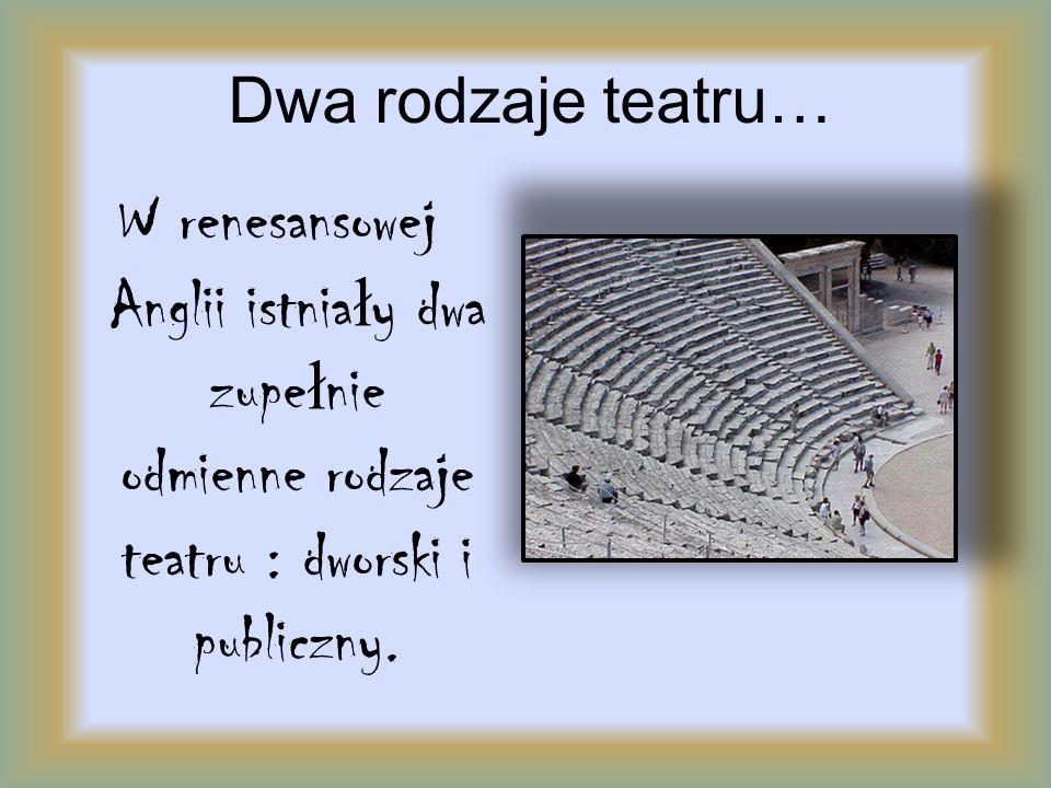 Dwa rodzaje teatru… W renesansowej Anglii istnia ł y dwa zupe ł nie odmienne rodzaje teatru : dworski i publiczny.