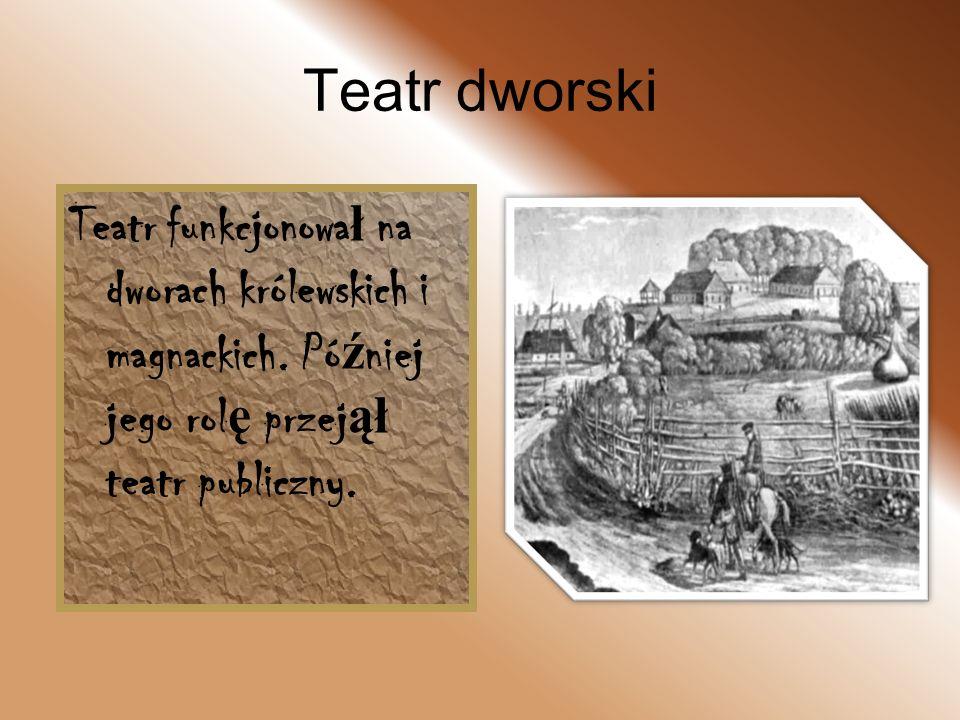 Teatr dworski Teatr funkcjonowa ł na dworach królewskich i magnackich. Pó ź niej jego rol ę przej ął teatr publiczny.