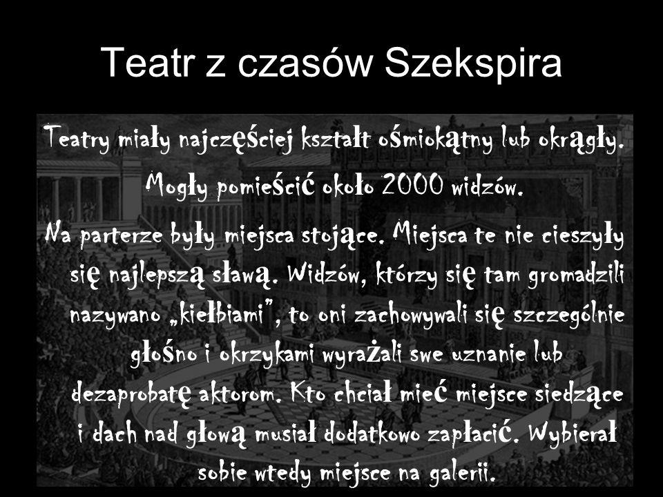 Teatr z czasów Szekspira Teatry mia ł y najcz ęś ciej kszta ł t o ś miok ą tny lub okr ą g ł y. Mog ł y pomie ś ci ć oko ł o 2000 widzów. Na parterze