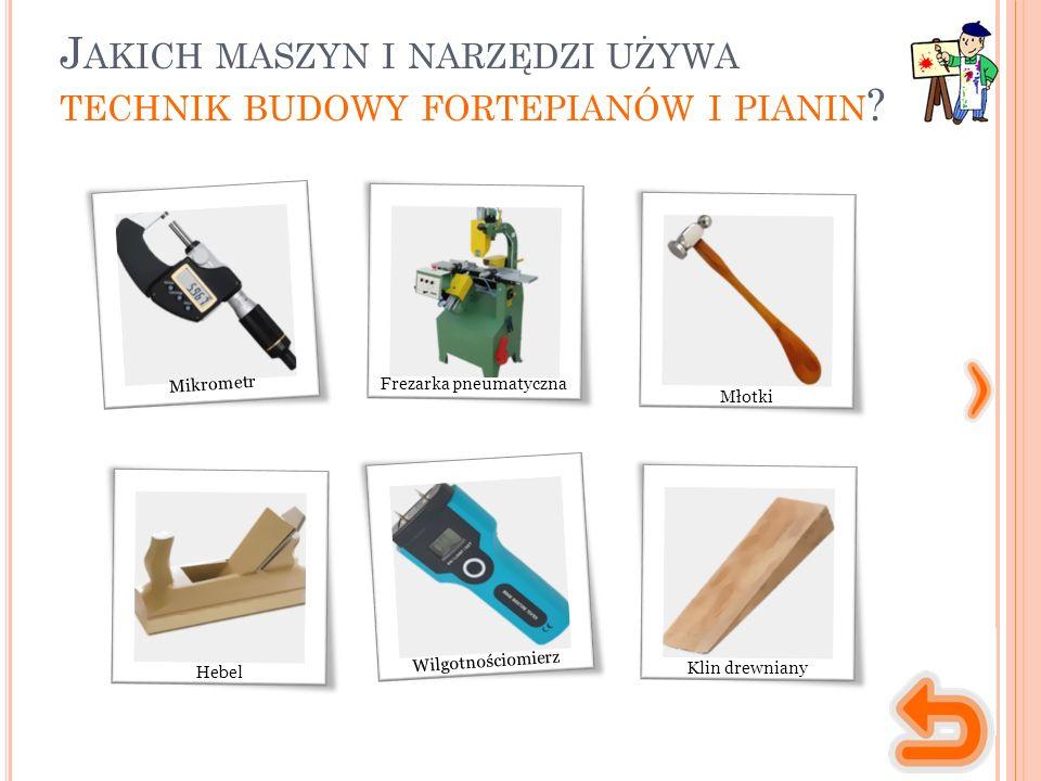 J AKICH MASZYN I NARZĘDZI UŻYWA TECHNIK BUDOWY FORTEPIANÓW I PIANIN ? Frezarka pneumatyczna Młotki Hebel Mikrometr Klin drewniany Wilgotnościomierz