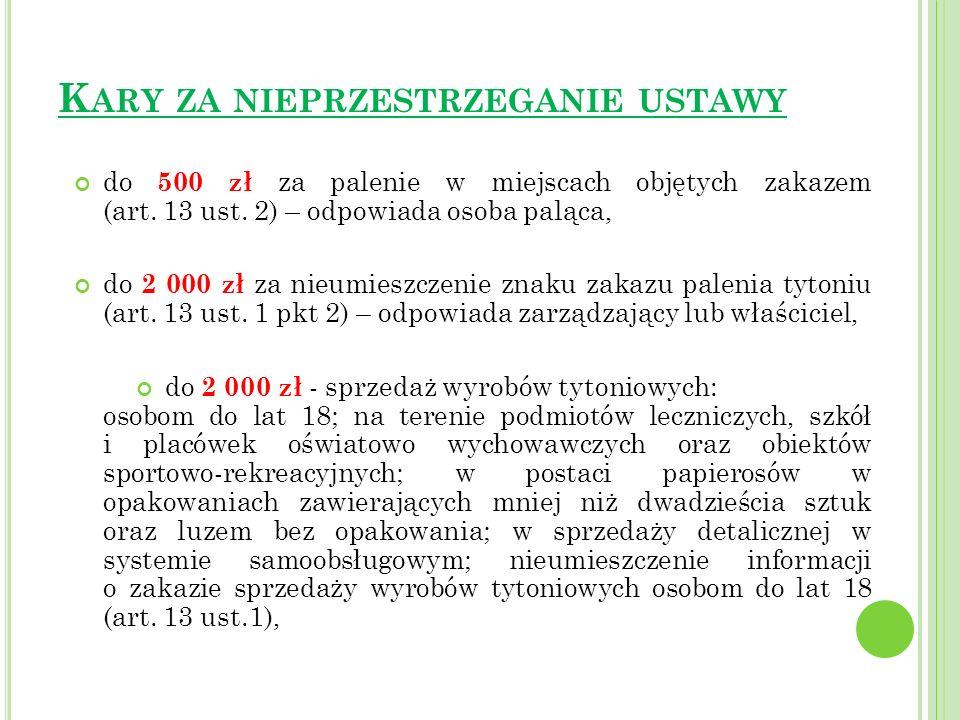 K ARY ZA NIEPRZESTRZEGANIE USTAWY do 500 zł za palenie w miejscach objętych zakazem (art. 13 ust. 2) – odpowiada osoba paląca, do 2 000 zł za nieumies
