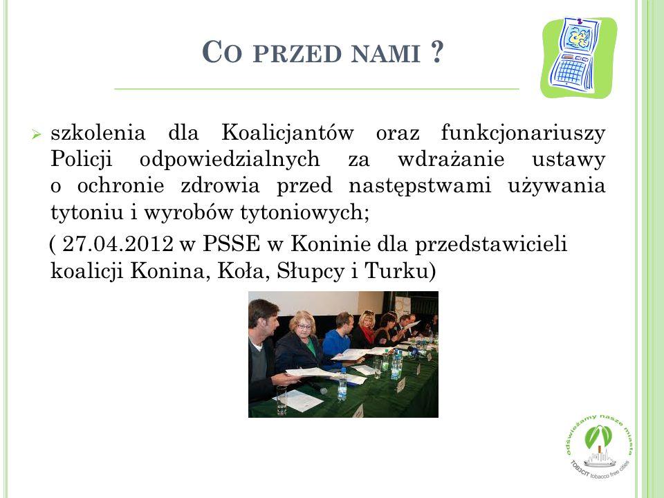  szkolenia dla Koalicjantów oraz funkcjonariuszy Policji odpowiedzialnych za wdrażanie ustawy o ochronie zdrowia przed następstwami używania tytoniu i wyrobów tytoniowych; ( 27.04.2012 w PSSE w Koninie dla przedstawicieli koalicji Konina, Koła, Słupcy i Turku)