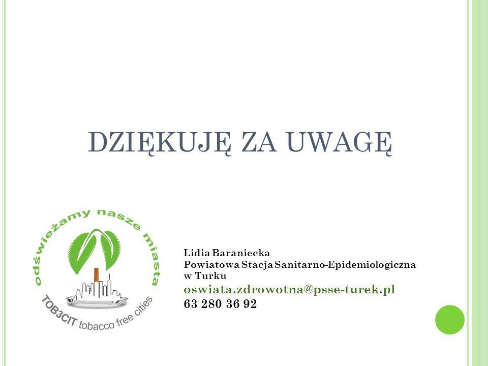 DZIĘKUJĘ ZA UWAGĘ Lidia Baraniecka Powiatowa Stacja Sanitarno-Epidemiologiczna w Turku oswiata.zdrowotna@psse-turek.pl 63 280 36 92