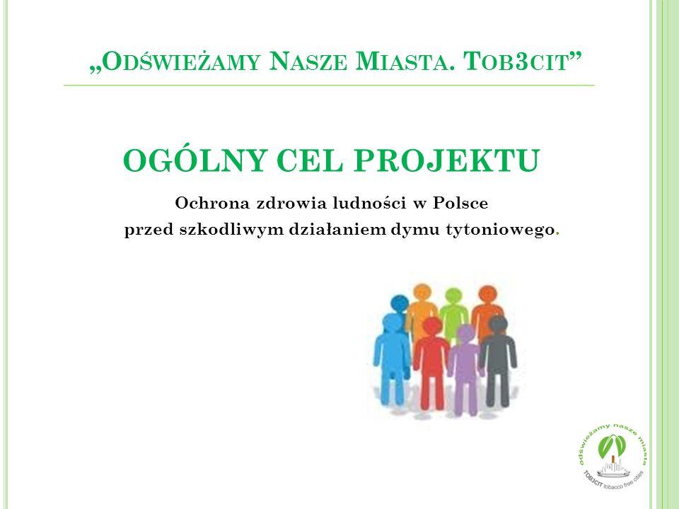 """OGÓLNY CEL PROJEKTU Ochrona zdrowia ludności w Polsce przed szkodliwym działaniem dymu tytoniowego. """"O DŚWIEŻAMY N ASZE M IASTA. T OB 3 CIT """""""