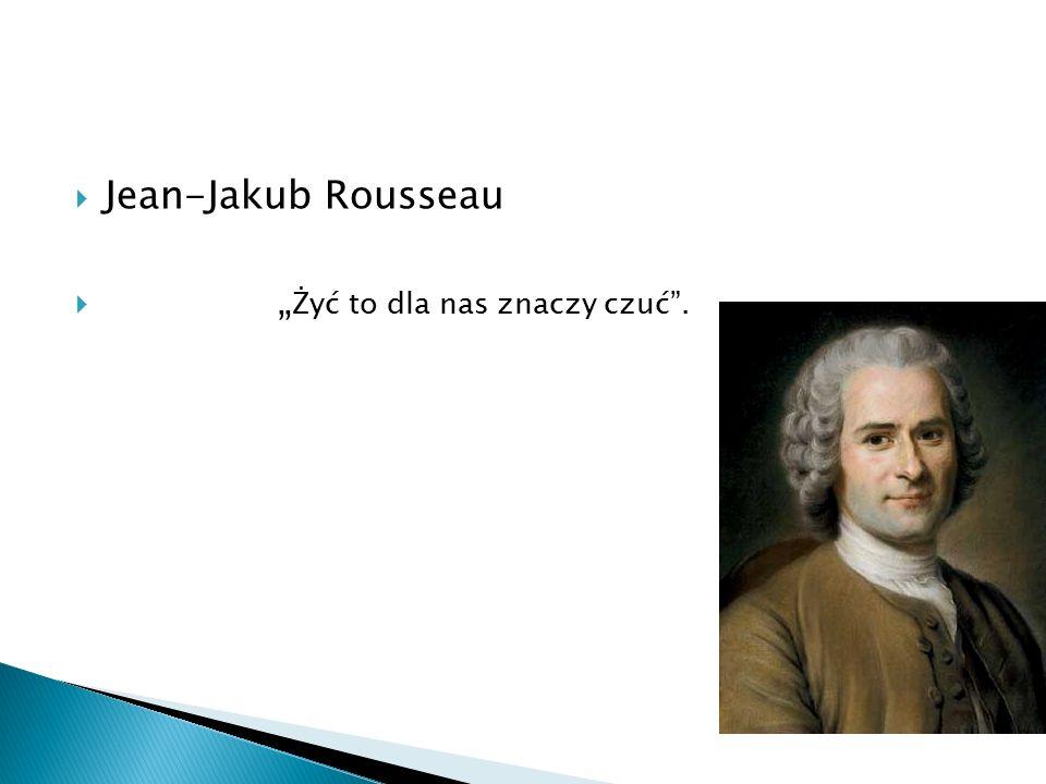 """ Jean-Jakub Rousseau  """" Żyć to dla nas znaczy czuć""""."""
