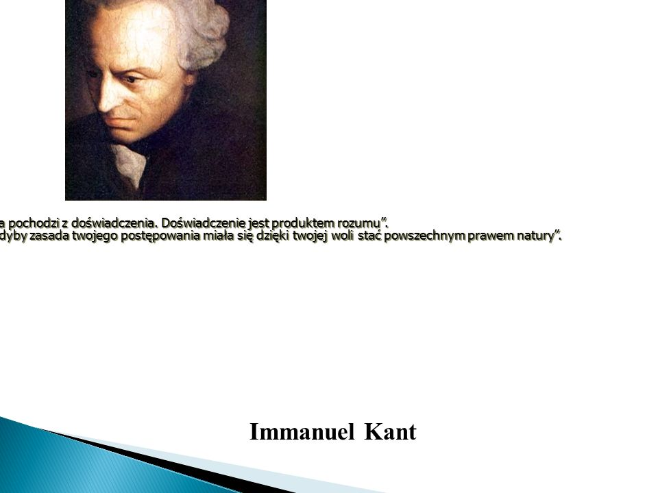 """Immanuel Kant Wszystka wiedza pochodzi z doświadczenia. Doświadczenie jest produktem rozumu"""". """"Czyń tak, jak gdyby zasada twojego postępowania miała s"""