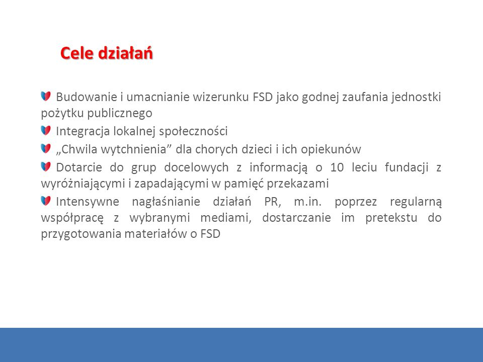 """Cele działań Budowanie i umacnianie wizerunku FSD jako godnej zaufania jednostki pożytku publicznego Integracja lokalnej społeczności """"Chwila wytchnienia dla chorych dzieci i ich opiekunów Dotarcie do grup docelowych z informacją o 10 leciu fundacji z wyróżniającymi i zapadającymi w pamięć przekazami Intensywne nagłaśnianie działań PR, m.in."""