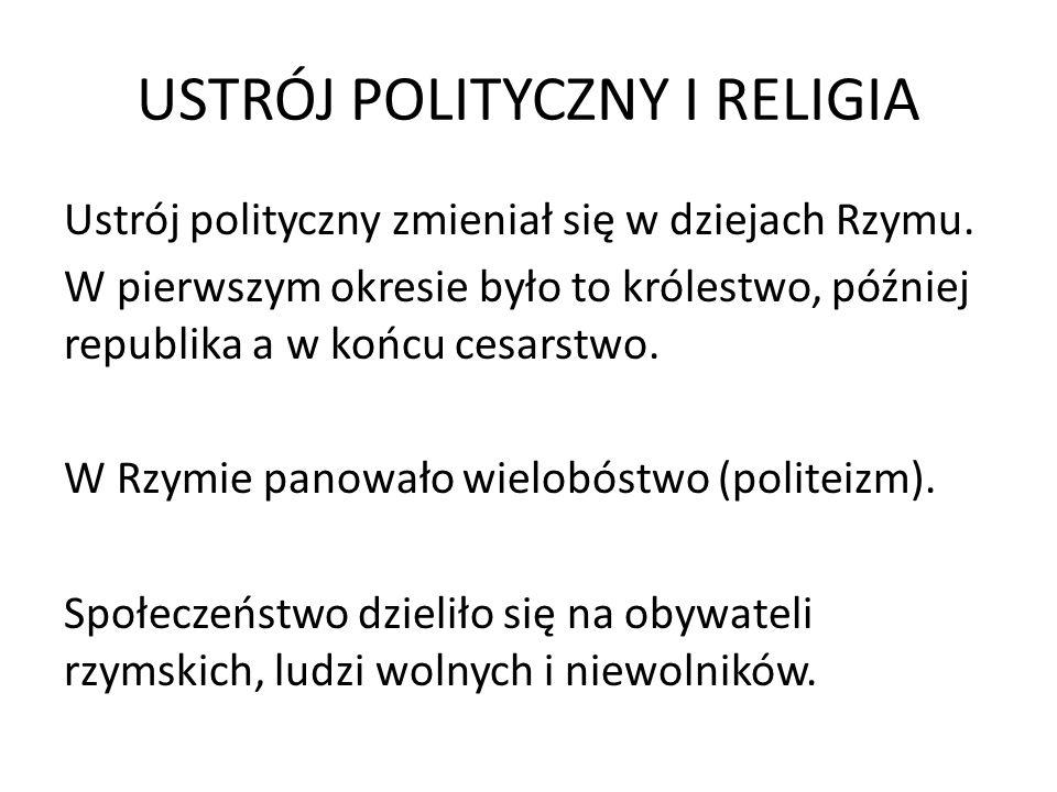 USTRÓJ POLITYCZNY I RELIGIA Ustrój polityczny zmieniał się w dziejach Rzymu. W pierwszym okresie było to królestwo, później republika a w końcu cesars