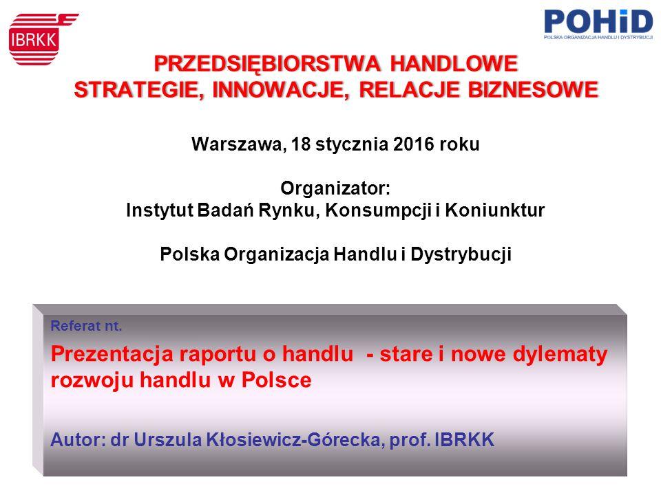PRZEDSIĘBIORSTWA HANDLOWE STRATEGIE, INNOWACJE, RELACJE BIZNESOWE PRZEDSIĘBIORSTWA HANDLOWE STRATEGIE, INNOWACJE, RELACJE BIZNESOWE Warszawa, 18 stycznia 2016 roku Organizator: Instytut Badań Rynku, Konsumpcji i Koniunktur Polska Organizacja Handlu i Dystrybucji Referat nt.