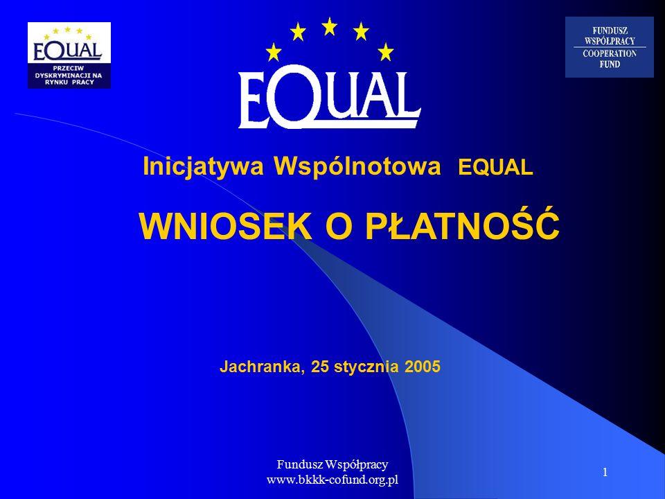 Fundusz Współpracy www.bkkk-cofund.org.pl 1 Jachranka, 25 stycznia 2005 Inicjatywa Wspólnotowa EQUAL WNIOSEK O PŁATNOŚĆ