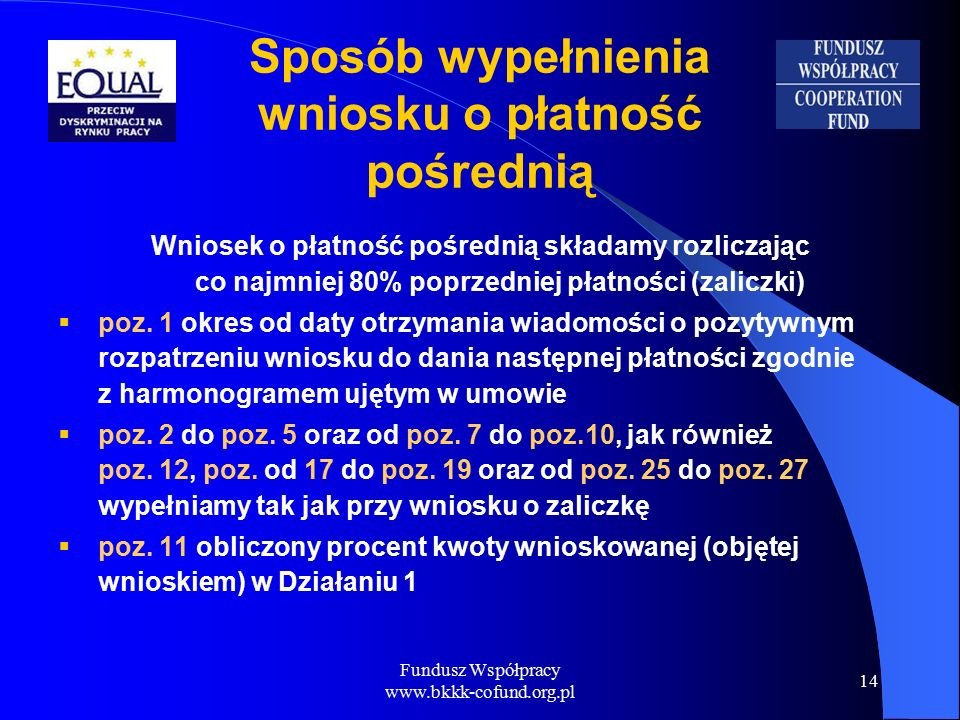 Fundusz Współpracy www.bkkk-cofund.org.pl 14 Wniosek o płatność pośrednią składamy rozliczając co najmniej 80% poprzedniej płatności (zaliczki)  poz.