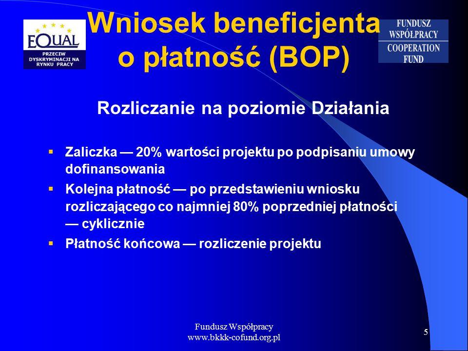 Fundusz Współpracy www.bkkk-cofund.org.pl 5 Wniosek beneficjenta o płatność (BOP) Rozliczanie na poziomie Działania  Zaliczka — 20% wartości projektu po podpisaniu umowy dofinansowania  Kolejna płatność — po przedstawieniu wniosku rozliczającego co najmniej 80% poprzedniej płatności — cyklicznie  Płatność końcowa — rozliczenie projektu