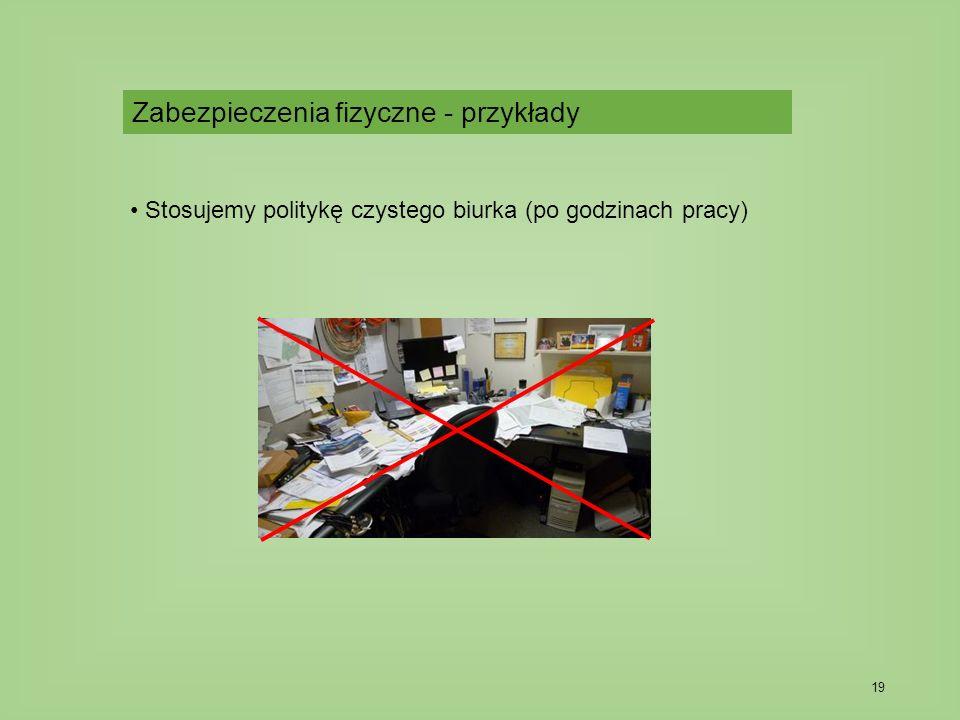 19 Stosujemy politykę czystego biurka (po godzinach pracy) Zabezpieczenia fizyczne - przykłady