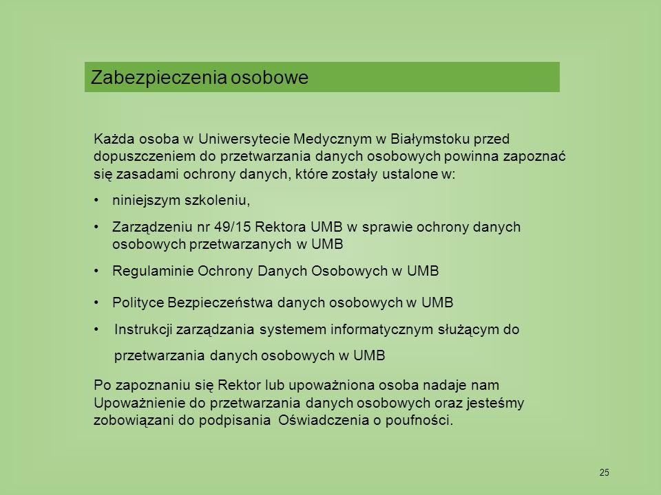 25 Każda osoba w Uniwersytecie Medycznym w Białymstoku przed dopuszczeniem do przetwarzania danych osobowych powinna zapoznać się zasadami ochrony danych, które zostały ustalone w: niniejszym szkoleniu, Zarządzeniu nr 49/15 Rektora UMB w sprawie ochrony danych osobowych przetwarzanych w UMB Regulaminie Ochrony Danych Osobowych w UMB Polityce Bezpieczeństwa danych osobowych w UMB Instrukcji zarządzania systemem informatycznym służącym do przetwarzania danych osobowych w UMB Po zapoznaniu się Rektor lub upoważniona osoba nadaje nam Upoważnienie do przetwarzania danych osobowych oraz jesteśmy zobowiązani do podpisania Oświadczenia o poufności.