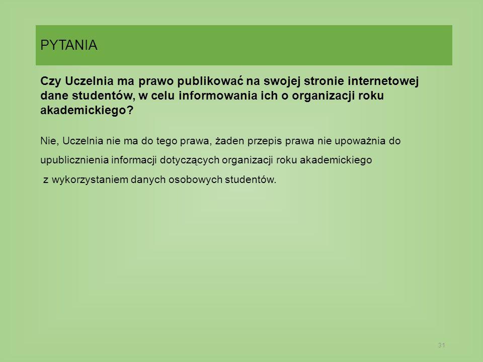 PYTANIA 31 Czy Uczelnia ma prawo publikować na swojej stronie internetowej dane studentów, w celu informowania ich o organizacji roku akademickiego.