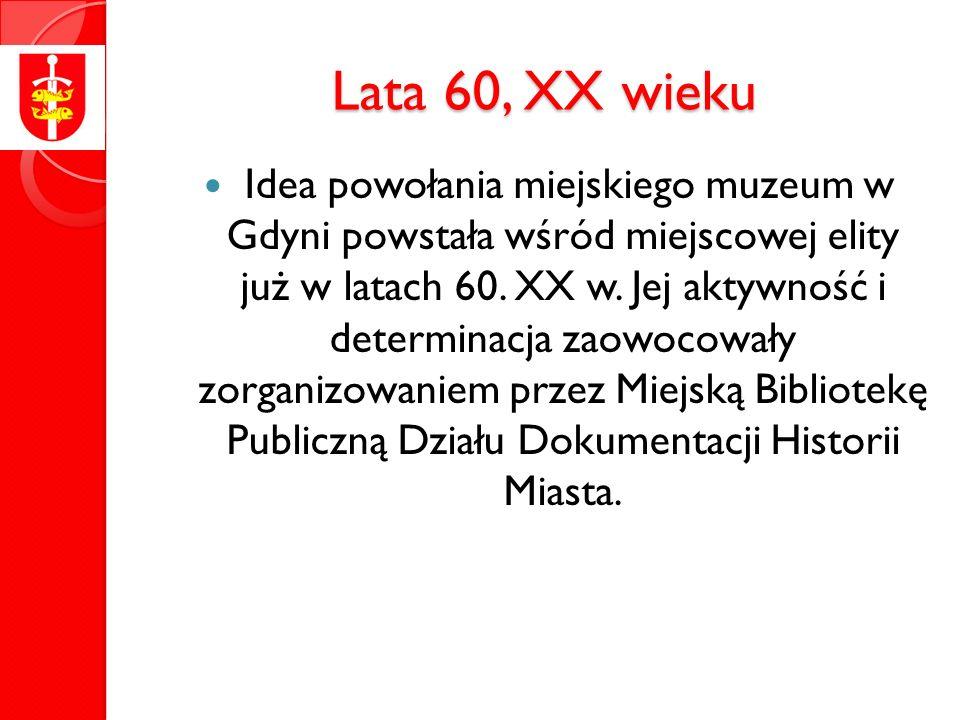 Lata 60, XX wieku Idea powołania miejskiego muzeum w Gdyni powstała wśród miejscowej elity już w latach 60.