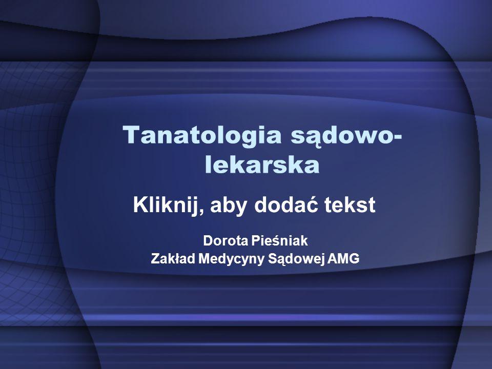 Kliknij, aby dodać tekst Tanatologia sądowo- lekarska Dorota Pieśniak Zakład Medycyny Sądowej AMG