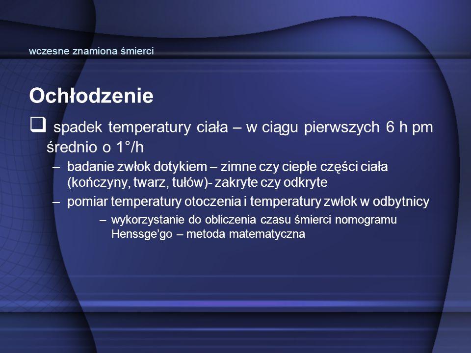 Ochłodzenie  spadek temperatury ciała – w ciągu pierwszych 6 h pm średnio o 1°/h –badanie zwłok dotykiem – zimne czy ciepłe części ciała (kończyny, t