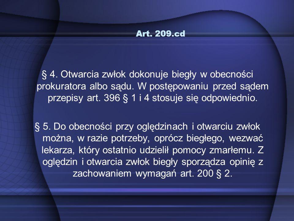 Art. 209.cd § 4. Otwarcia zwłok dokonuje biegły w obecności prokuratora albo sądu. W postępowaniu przed sądem przepisy art. 396 § 1 i 4 stosuje się od