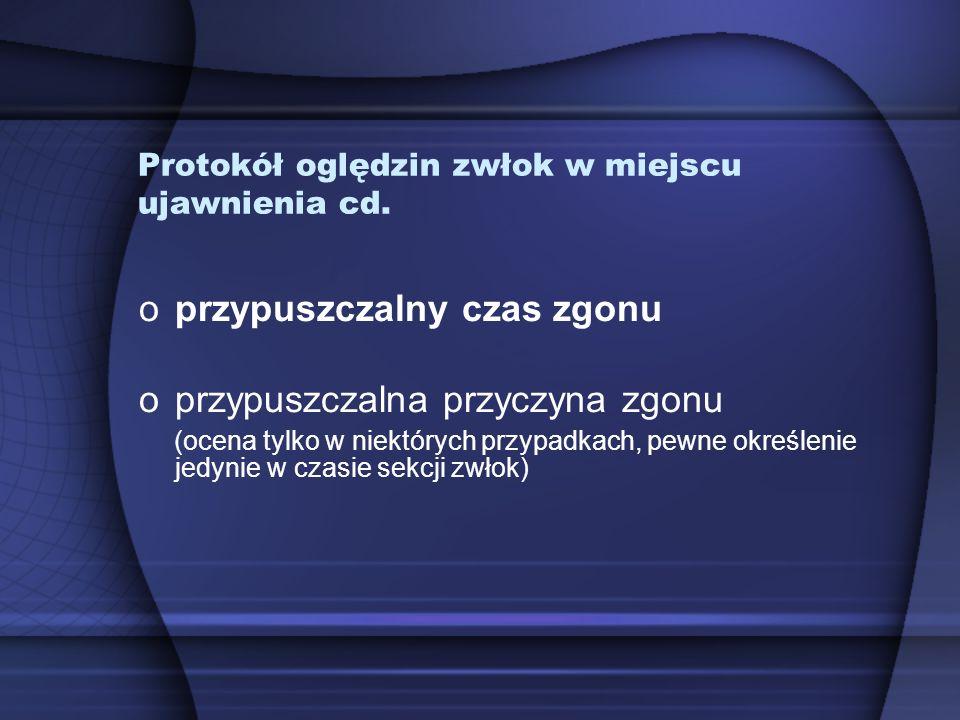 Protokół oględzin zwłok w miejscu ujawnienia cd. oprzypuszczalny czas zgonu oprzypuszczalna przyczyna zgonu (ocena tylko w niektórych przypadkach, pew