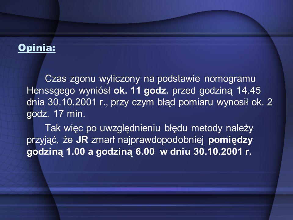Opinia: Czas zgonu wyliczony na podstawie nomogramu Henssgego wyniósł ok. 11 godz. przed godziną 14.45 dnia 30.10.2001 r., przy czym błąd pomiaru wyno