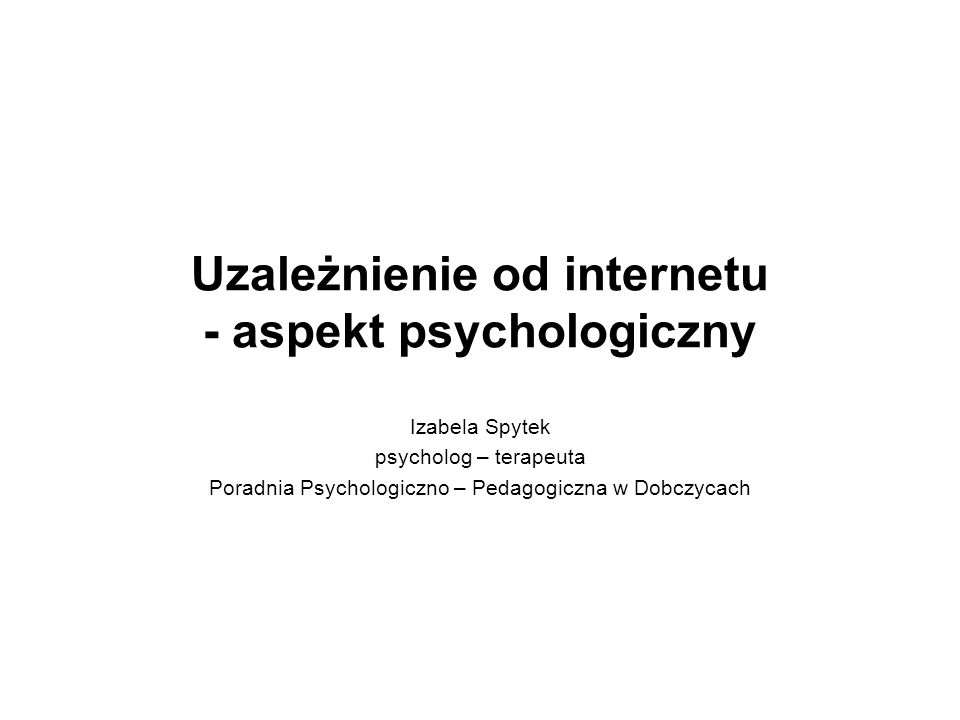Uzależnienie od internetu - aspekt psychologiczny Izabela Spytek psycholog – terapeuta Poradnia Psychologiczno – Pedagogiczna w Dobczycach