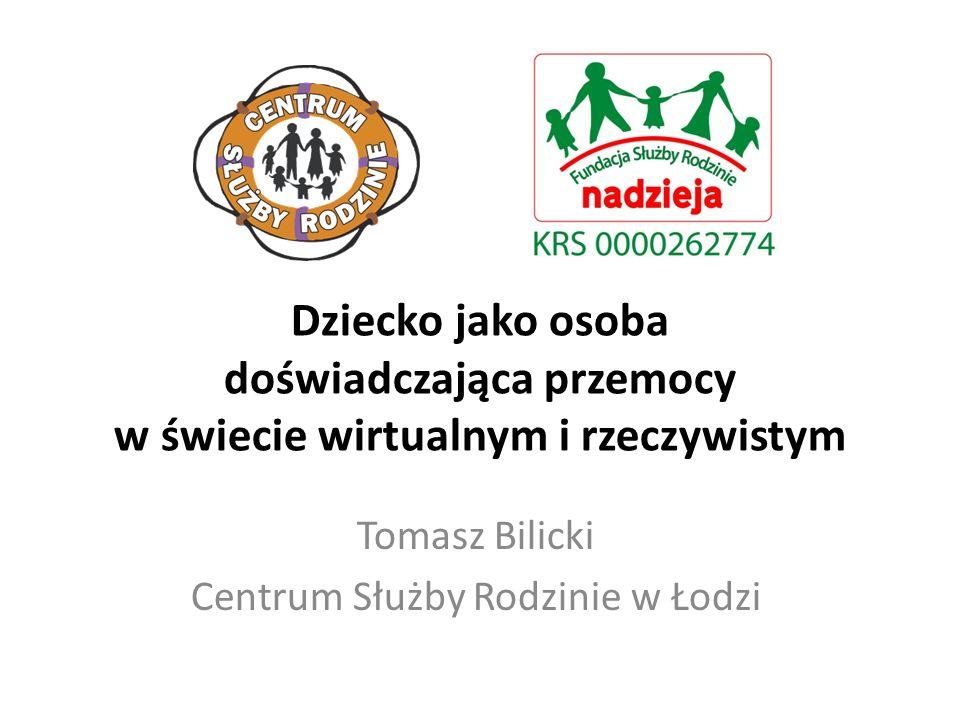 Dziecko jako osoba doświadczająca przemocy w świecie wirtualnym i rzeczywistym Tomasz Bilicki Centrum Służby Rodzinie w Łodzi