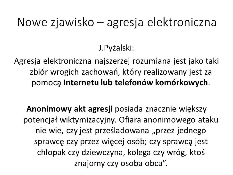 J.Pyżalski: Agresja elektroniczna najszerzej rozumiana jest jako taki zbiór wrogich zachowań, który realizowany jest za pomocą Internetu lub telefon