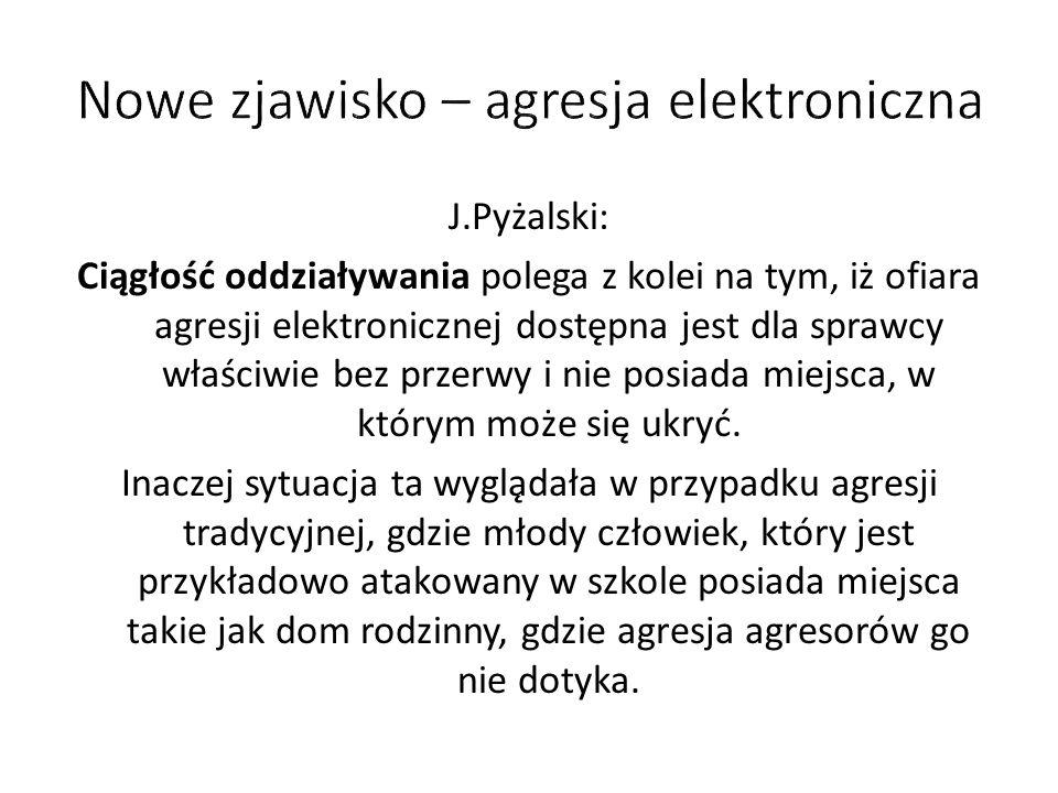 J.Pyżalski: Ciągłość oddziaływania polega z kolei na tym, iż ofiara agresji elektronicznej dostępna jest dla sprawcy właściwie bez przerwy i nie posiada miejsca, w którym może się ukryć.