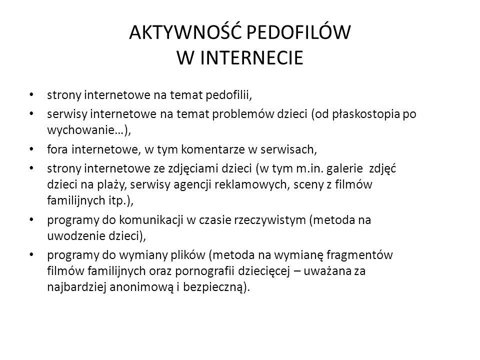 AKTYWNOŚĆ PEDOFILÓW W INTERNECIE strony internetowe na temat pedofilii, serwisy internetowe na temat problemów dzieci (od płaskostopia po wychowanie…), fora internetowe, w tym komentarze w serwisach, strony internetowe ze zdjęciami dzieci (w tym m.in.