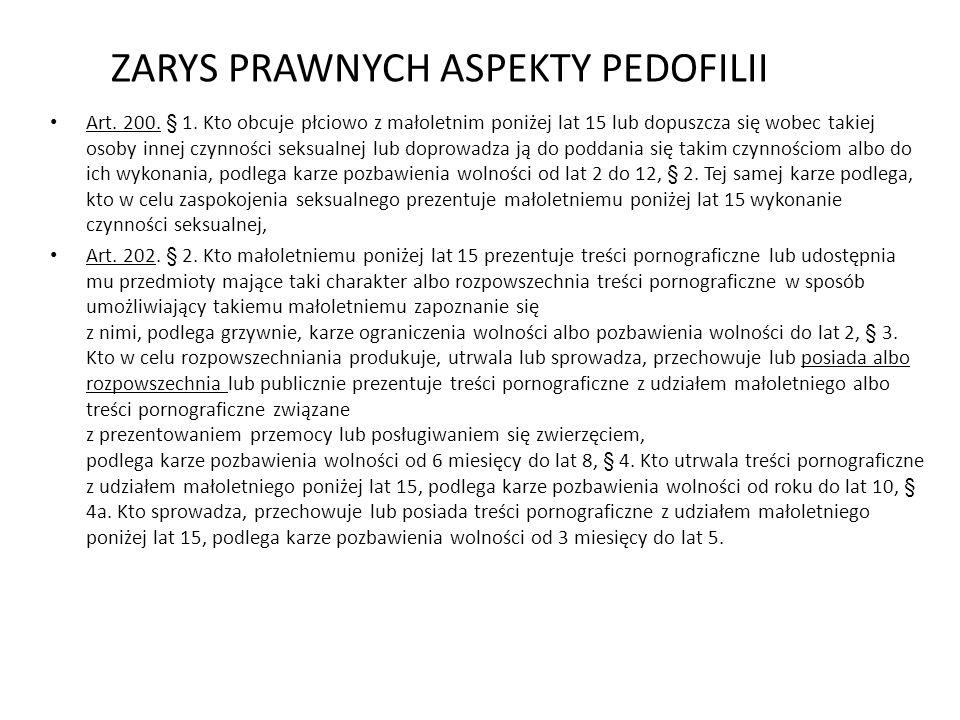 ZARYS PRAWNYCH ASPEKTY PEDOFILII Art. 200. § 1. Kto obcuje płciowo z małoletnim poniżej lat 15 lub dopuszcza się wobec takiej osoby innej czynności se