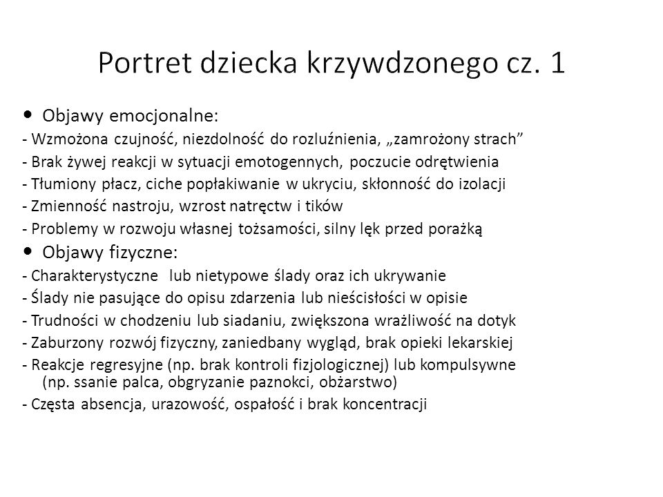 """Objawy emocjonalne: - Wzmożona czujność, niezdolność do rozluźnienia, """"zamrożony strach - Brak żywej reakcji w sytuacji emotogennych, poczucie odrętwienia - Tłumiony płacz, ciche popłakiwanie w ukryciu, skłonność do izolacji - Zmienność nastroju, wzrost natręctw i tików - Problemy w rozwoju własnej tożsamości, silny lęk przed porażką Objawy fizyczne: - Charakterystyczne lub nietypowe ślady oraz ich ukrywanie - Ślady nie pasujące do opisu zdarzenia lub nieścisłości w opisie - Trudności w chodzeniu lub siadaniu, zwiększona wrażliwość na dotyk - Zaburzony rozwój fizyczny, zaniedbany wygląd, brak opieki lekarskiej - Reakcje regresyjne (np."""