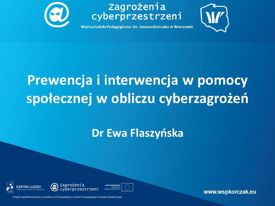 www.wspkorczak.eu Prewencja i interwencja w pomocy społecznej w obliczu cyberzagrożeń Dr Ewa Flaszyńska Wyższa Szkoła Pedagogiczna im.