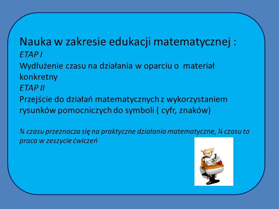 Nauka w zakresie edukacji matematycznej : ETAP I Wydłużenie czasu na działania w oparciu o materiał konkretny ETAP II Przejście do działań matematycznych z wykorzystaniem rysunków pomocniczych do symboli ( cyfr, znaków) ¾ czasu przeznacza się na praktyczne działania matematyczne, ¼ czasu to praca w zeszycie ćwiczeń