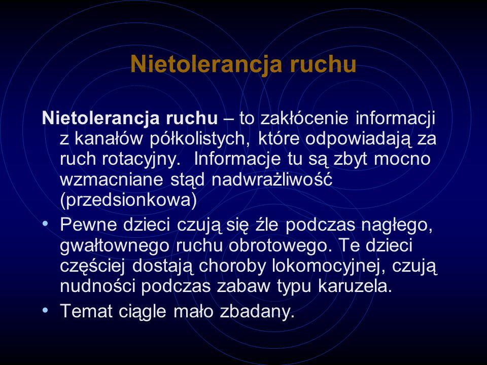 Nietolerancja ruchu Nietolerancja ruchu – to zakłócenie informacji z kanałów półkolistych, które odpowiadają za ruch rotacyjny.