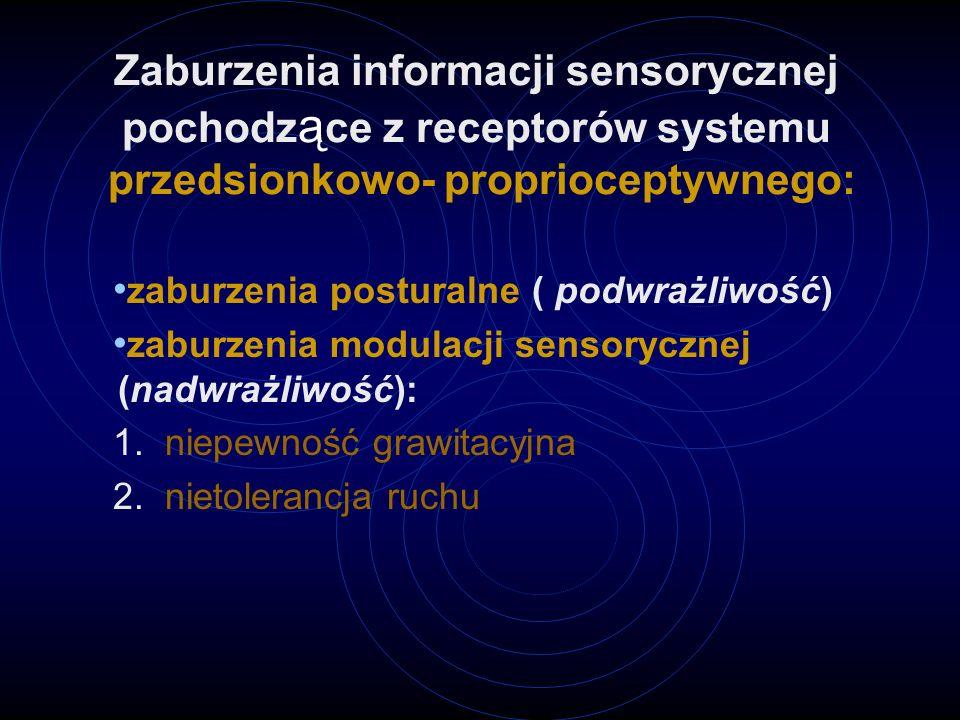 Zaburzenia informacji sensorycznej pochodz ą ce z receptorów systemu przedsionkowo- proprioceptywnego: zaburzenia posturalne ( podwrażliwość) zaburzenia modulacji sensorycznej (nadwrażliwość): 1.