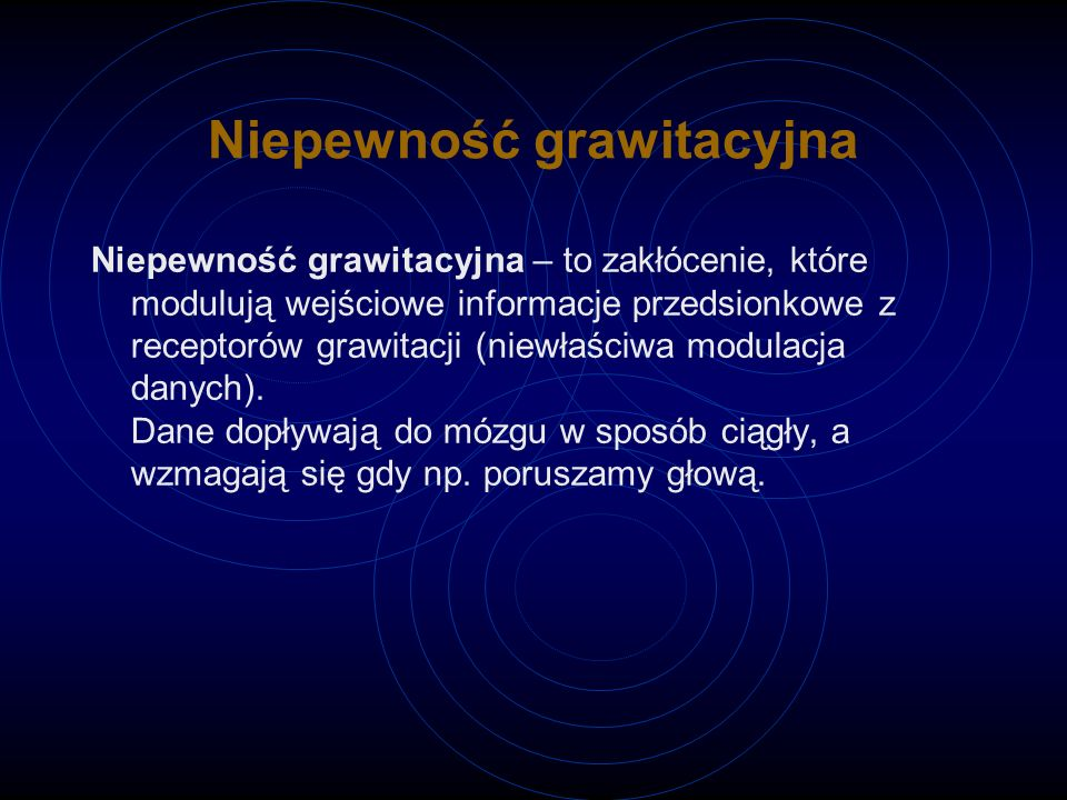 Niepewność grawitacyjna Niepewność grawitacyjna – to zakłócenie, które modulują wejściowe informacje przedsionkowe z receptorów grawitacji (niewłaściwa modulacja danych).
