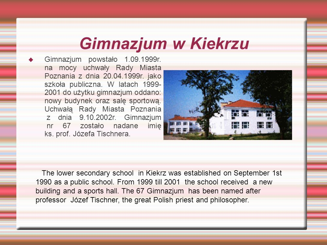 Gimnazjum w Kiekrzu  Gimnazjum powstało 1.09.1999r. na mocy uchwały Rady Miasta Poznania z dnia 20.04.1999r. jako szkoła publiczna. W latach 1999- 20