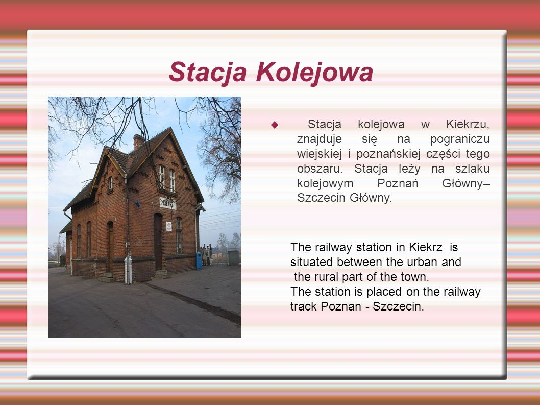 Stacja Kolejowa  Stacja kolejowa w Kiekrzu, znajduje się na pograniczu wiejskiej i poznańskiej części tego obszaru. Stacja leży na szlaku kolejowym P