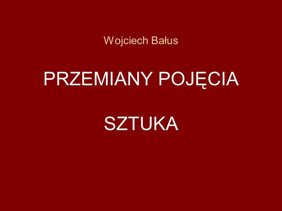 Wojciech Bałus PRZEMIANY POJĘCIA SZTUKA