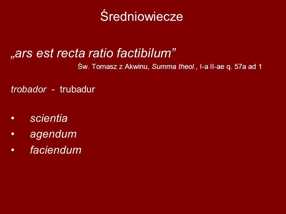 "Średniowiecze ""ars est recta ratio factibilum"" Św. Tomasz z Akwinu, Summa theol., I-a II-ae q. 57a ad 1 trobador - trubadur scientia agendum faciendum"