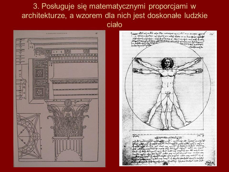 3. Posługuje się matematycznymi proporcjami w architekturze, a wzorem dla nich jest doskonałe ludzkie ciało