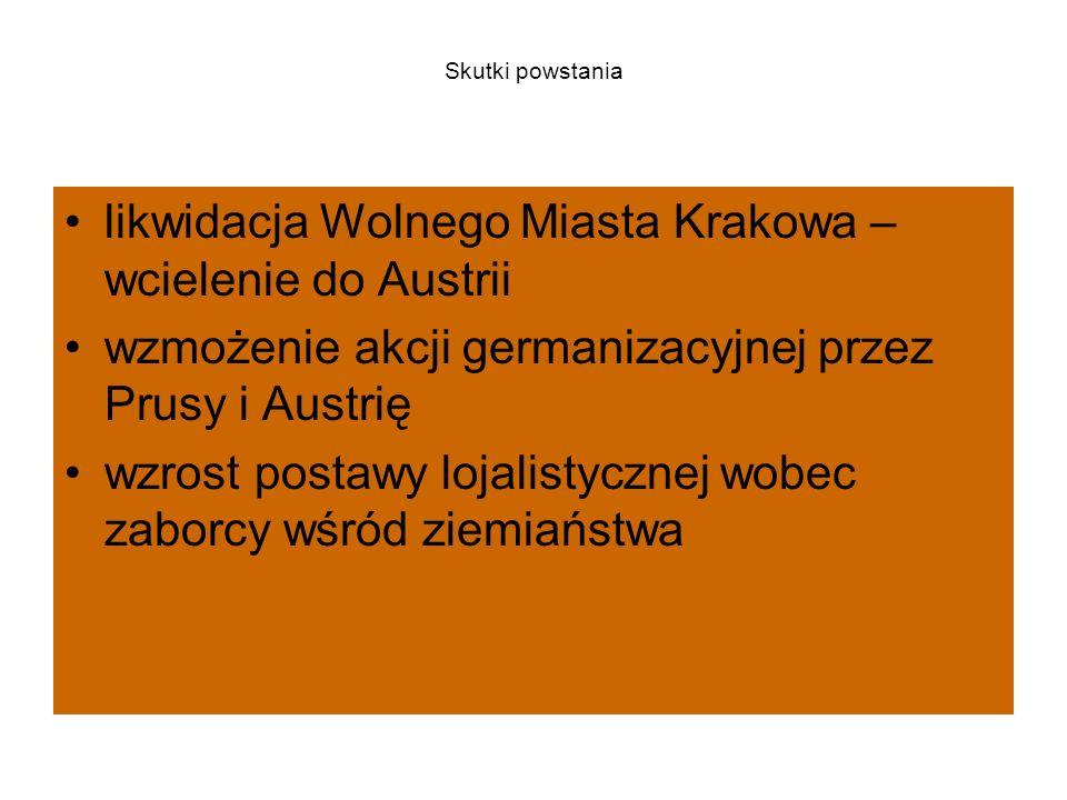 Skutki powstania likwidacja Wolnego Miasta Krakowa – wcielenie do Austrii wzmożenie akcji germanizacyjnej przez Prusy i Austrię wzrost postawy lojalistycznej wobec zaborcy wśród ziemiaństwa