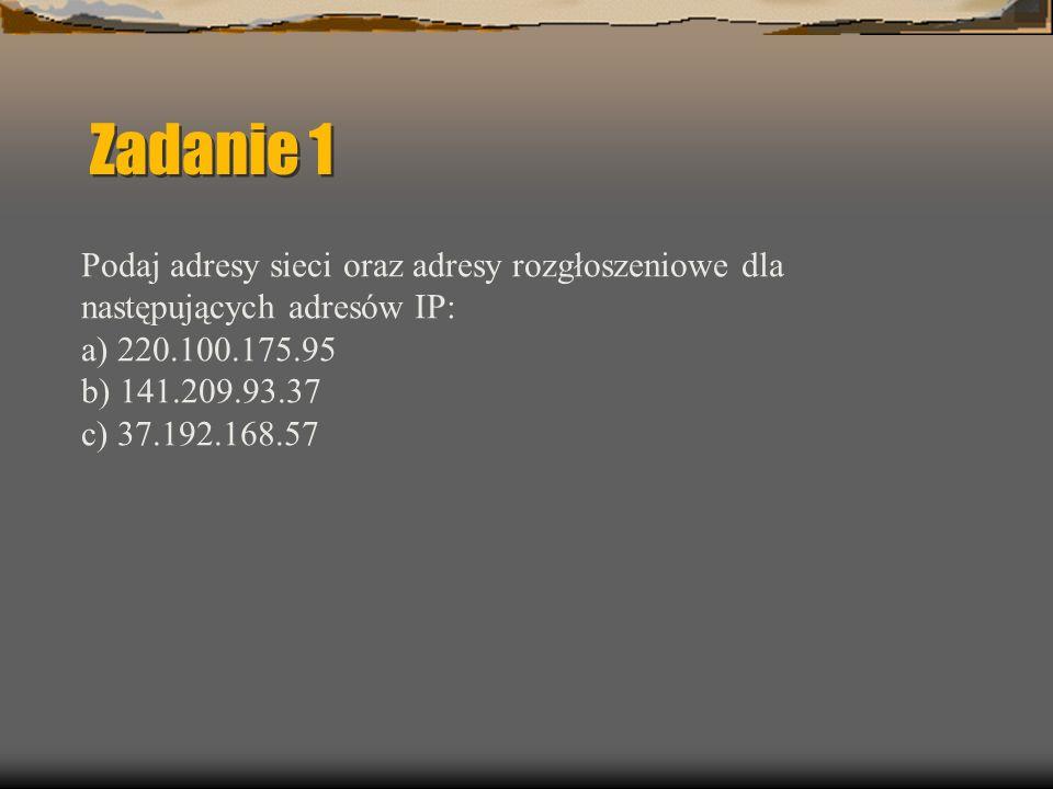 Zadanie 1 Podaj adresy sieci oraz adresy rozgłoszeniowe dla następujących adresów IP: a) 220.100.175.95 b) 141.209.93.37 c) 37.192.168.57