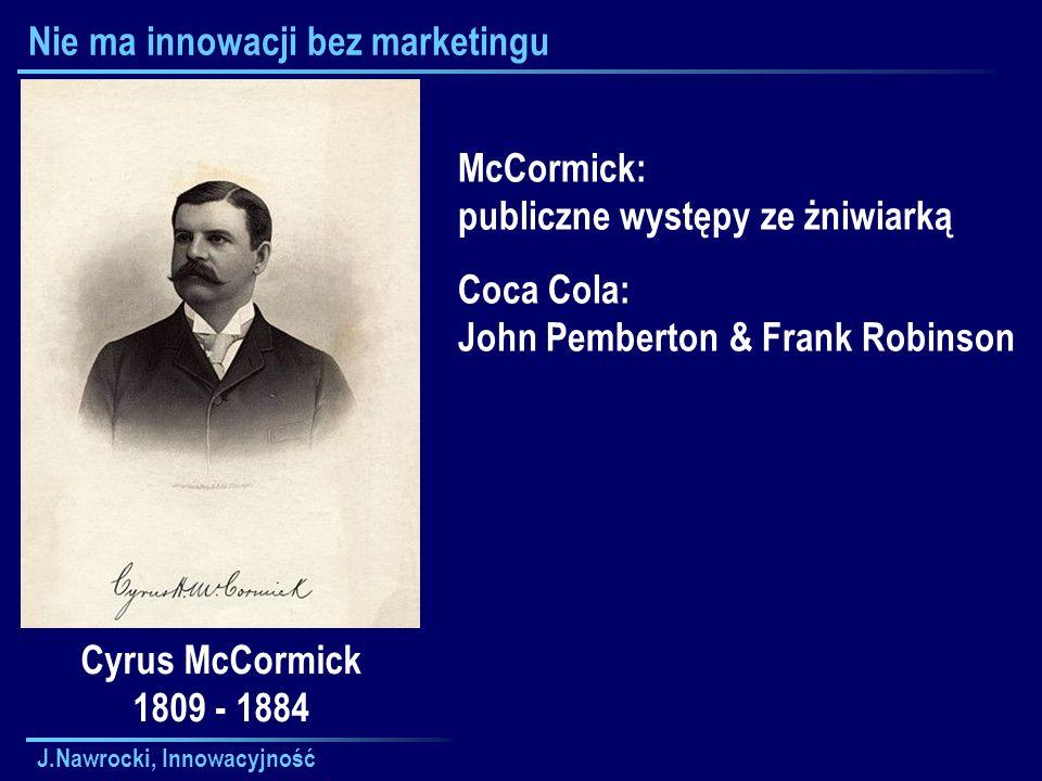 J.Nawrocki, Innowacyjność Nie ma innowacji bez marketingu Cyrus McCormick 1809 - 1884 McCormick: publiczne występy ze żniwiarką Coca Cola: John Pemberton & Frank Robinson