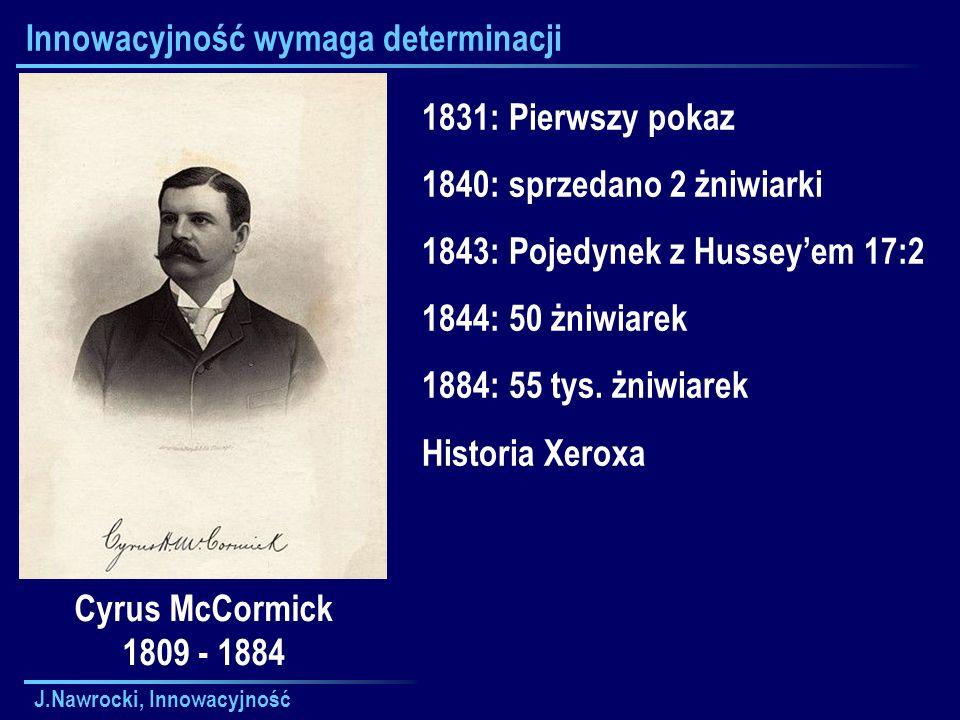 J.Nawrocki, Innowacyjność Innowacyjność wymaga determinacji Cyrus McCormick 1809 - 1884 1831: Pierwszy pokaz 1840: sprzedano 2 żniwiarki 1843: Pojedynek z Hussey'em 17:2 1844: 50 żniwiarek 1884: 55 tys.